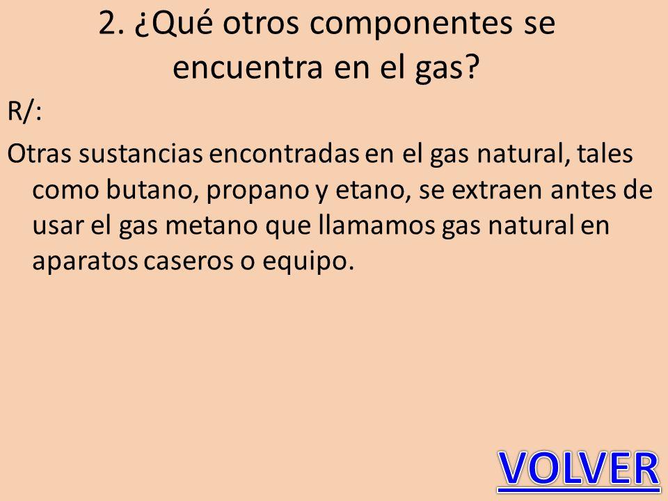 2. ¿Qué otros componentes se encuentra en el gas? R/: Otras sustancias encontradas en el gas natural, tales como butano, propano y etano, se extraen a