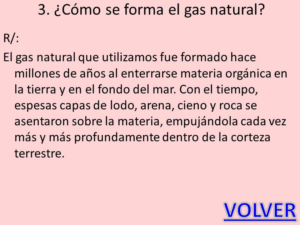 3. ¿Cómo se forma el gas natural? R/: El gas natural que utilizamos fue formado hace millones de años al enterrarse materia orgánica en la tierra y en