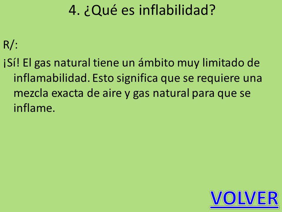 4. ¿Qué es inflabilidad? R/: ¡Sí! El gas natural tiene un ámbito muy limitado de inflamabilidad. Esto significa que se requiere una mezcla exacta de a