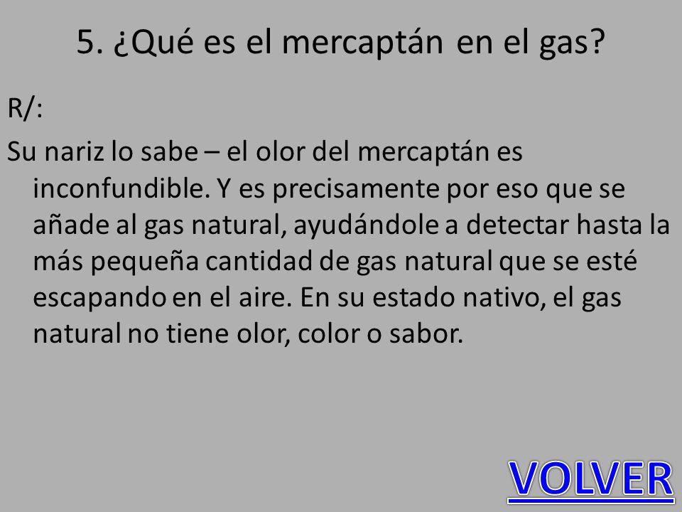 5. ¿Qué es el mercaptán en el gas? R/: Su nariz lo sabe – el olor del mercaptán es inconfundible. Y es precisamente por eso que se añade al gas natura