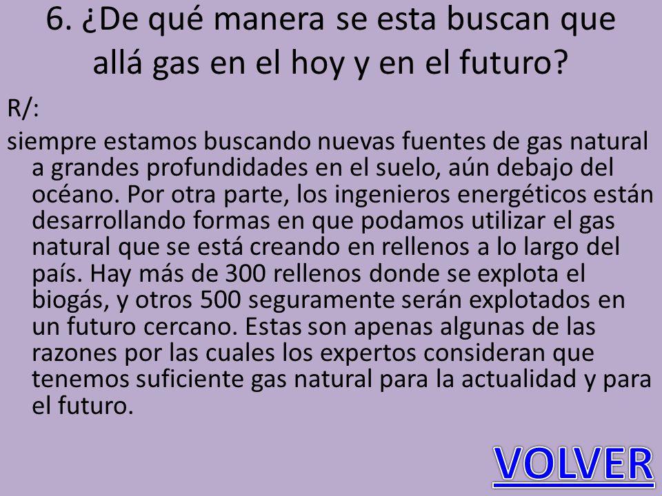 6. ¿De qué manera se esta buscan que allá gas en el hoy y en el futuro? R/: siempre estamos buscando nuevas fuentes de gas natural a grandes profundid