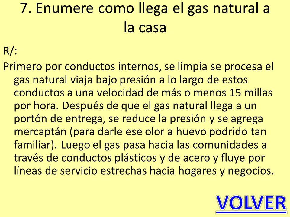 7. Enumere como llega el gas natural a la casa R/: Primero por conductos internos, se limpia se procesa el gas natural viaja bajo presión a lo largo d