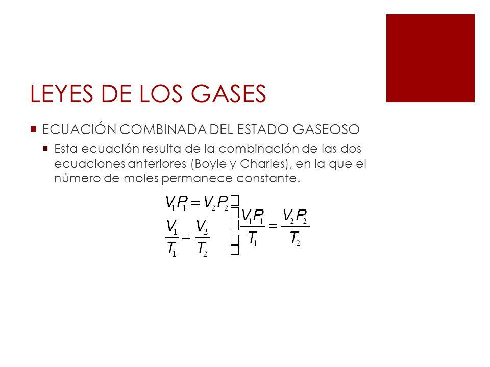 LEYES DE LOS GASES ECUACIÓN COMBINADA DEL ESTADO GASEOSO Esta ecuación resulta de la combinación de las dos ecuaciones anteriores (Boyle y Charles), e