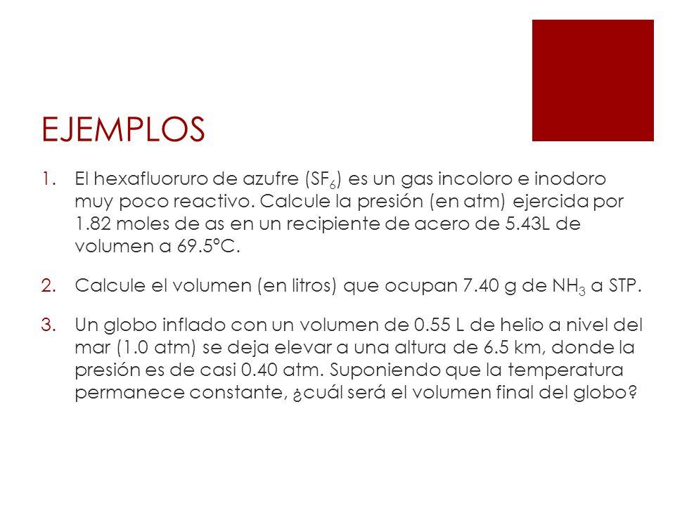 EJEMPLOS 1.El hexafluoruro de azufre (SF 6 ) es un gas incoloro e inodoro muy poco reactivo. Calcule la presión (en atm) ejercida por 1.82 moles de as