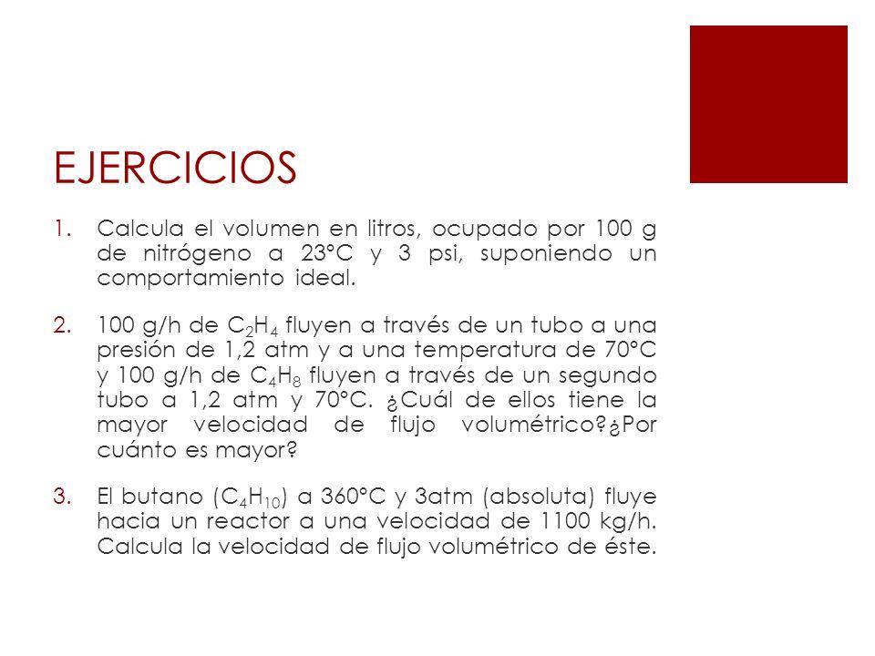 EJERCICIOS 1.Calcula el volumen en litros, ocupado por 100 g de nitrógeno a 23ºC y 3 psi, suponiendo un comportamiento ideal. 2.100 g/h de C 2 H 4 flu