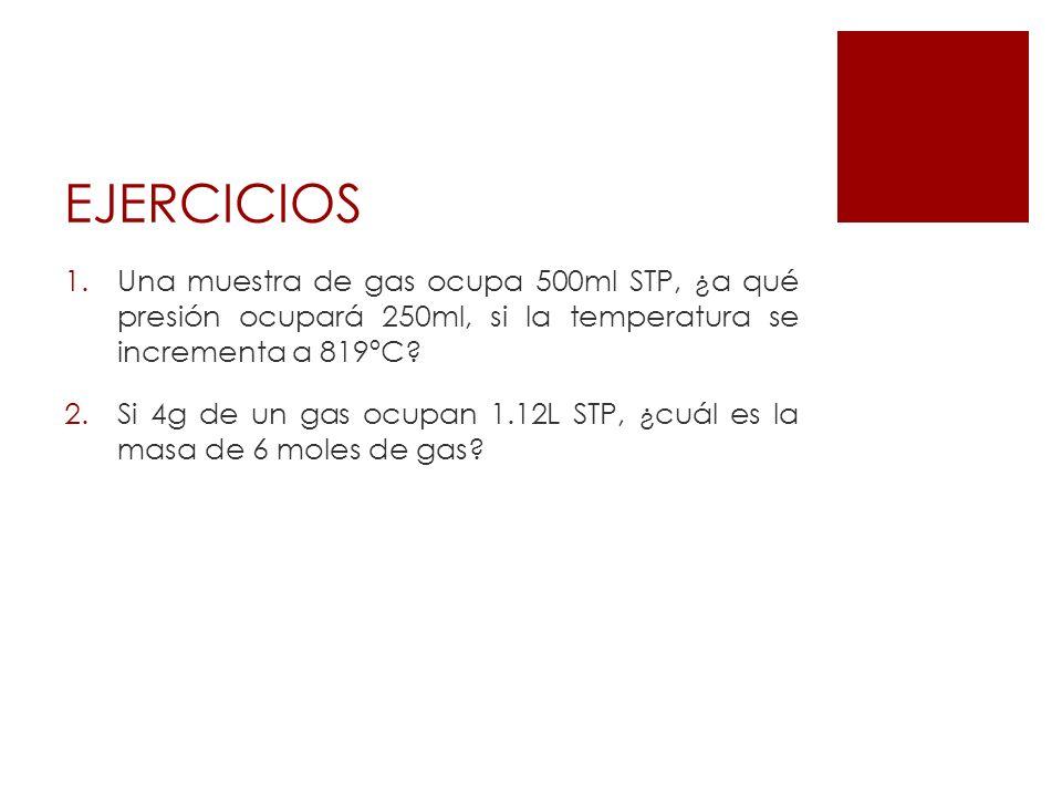 EJERCICIOS 1.Una muestra de gas ocupa 500ml STP, ¿a qué presión ocupará 250ml, si la temperatura se incrementa a 819ºC? 2.Si 4g de un gas ocupan 1.12L