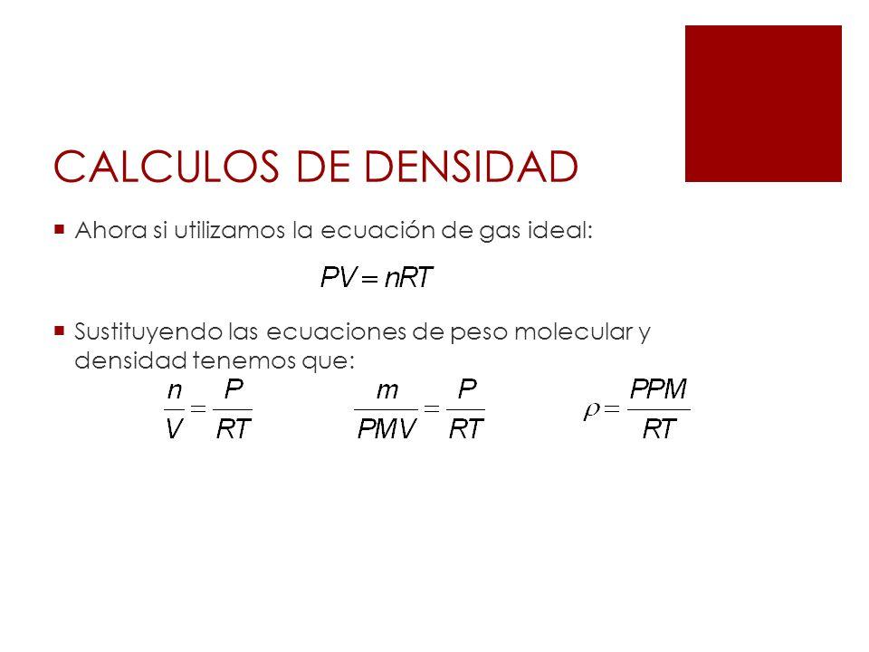CALCULOS DE DENSIDAD Ahora si utilizamos la ecuación de gas ideal: Sustituyendo las ecuaciones de peso molecular y densidad tenemos que: