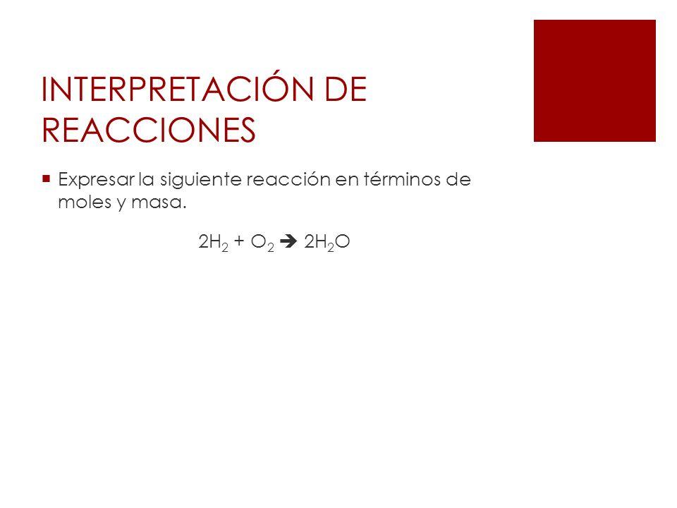 INTERPRETACIÓN DE REACCIONES Expresar la siguiente reacción en términos de moles y masa. 2H 2 + O 2 2H 2 O