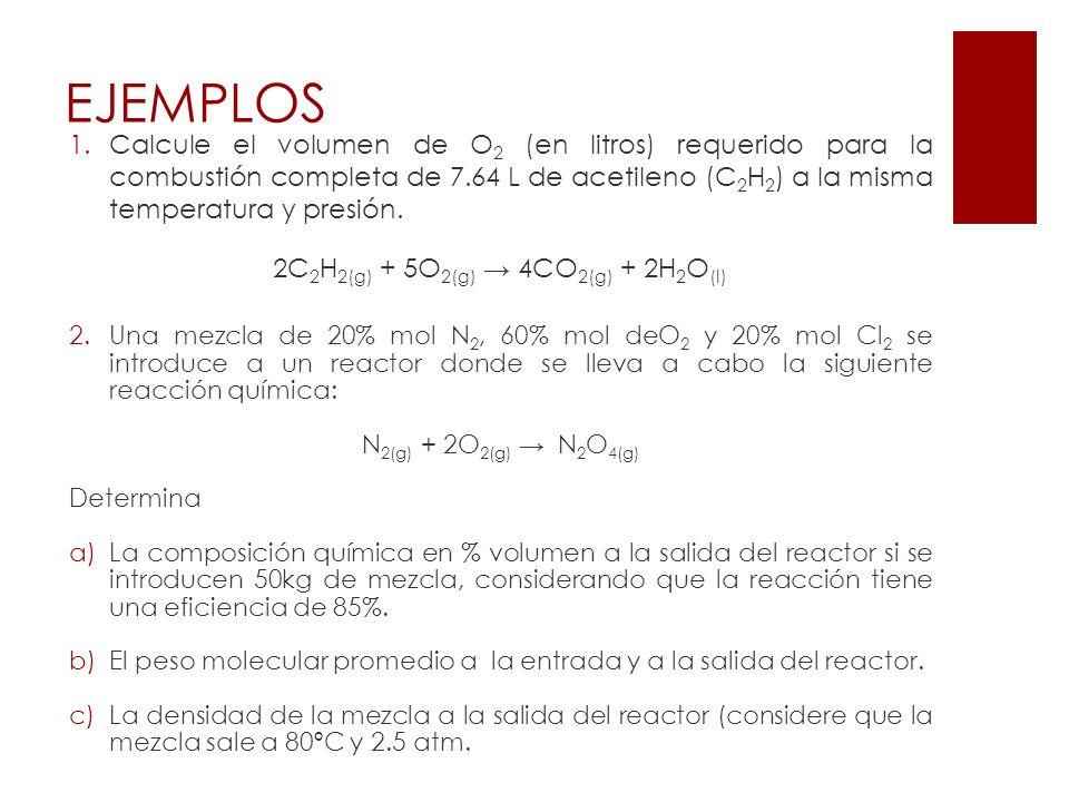 EJEMPLOS 1.Calcule el volumen de O 2 (en litros) requerido para la combustión completa de 7.64 L de acetileno (C 2 H 2 ) a la misma temperatura y pres
