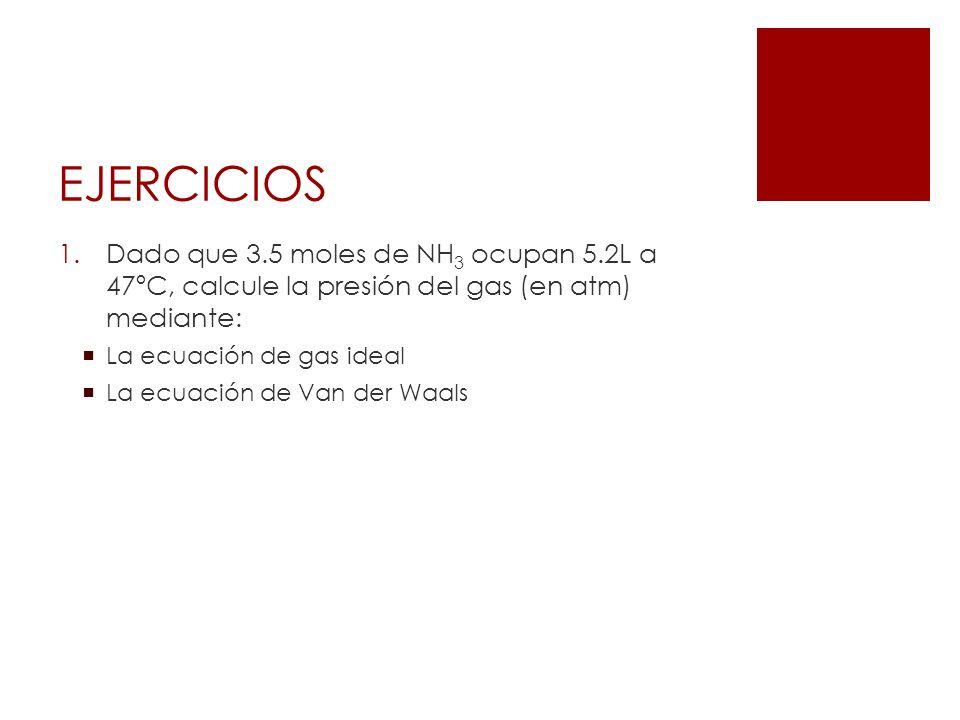 EJERCICIOS 1.Dado que 3.5 moles de NH 3 ocupan 5.2L a 47ºC, calcule la presión del gas (en atm) mediante: La ecuación de gas ideal La ecuación de Van