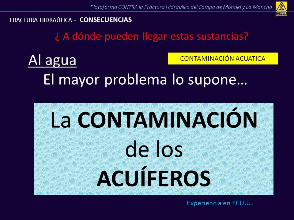 FRACTURA HIDRAÚLICA - CONSECUENCIAS ¿ A dónde pueden llegar estas sustancias? CONTAMINACIÓN ACUATICA Al agua El mayor problema lo supone… La CONTAMINA