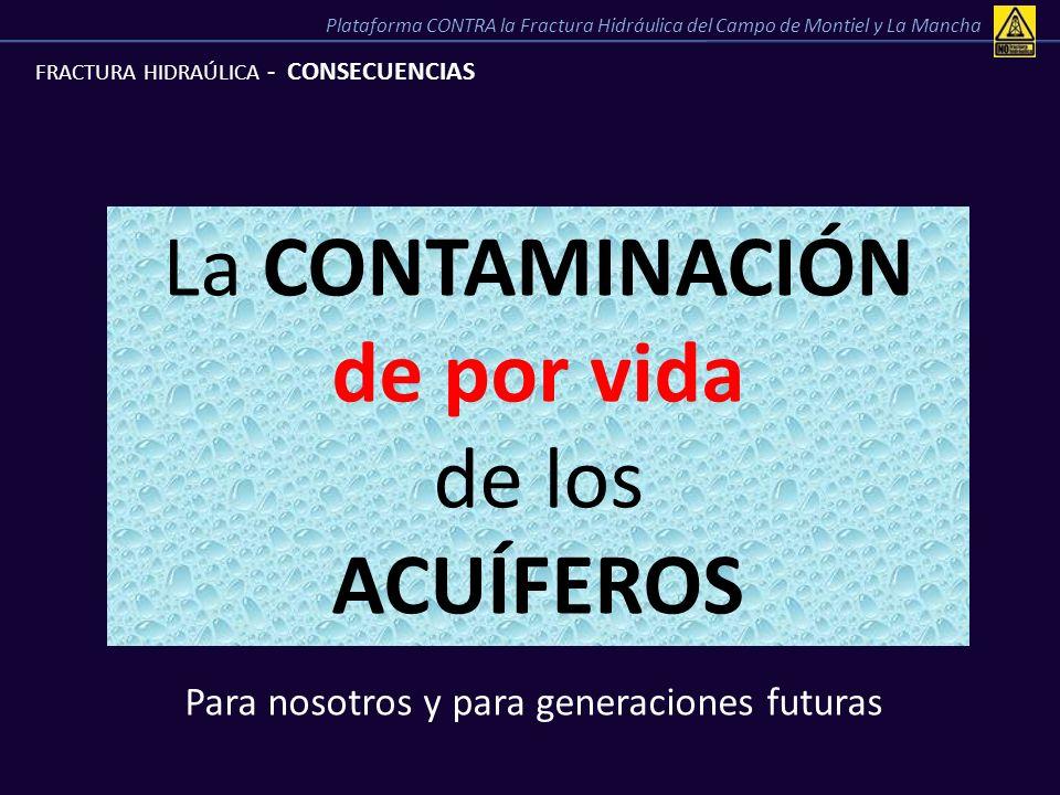 FRACTURA HIDRAÚLICA - CONSECUENCIAS La CONTAMINACIÓN de por vida de los ACUÍFEROS Para nosotros y para generaciones futuras Plataforma CONTRA la Fract