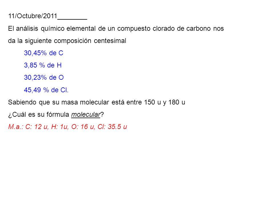 11/Octubre/2011________ El análisis químico elemental de un compuesto clorado de carbono nos da la siguiente composición centesimal 30,45% de C 3,85 % de H 30,23% de O 45,49 % de Cl.