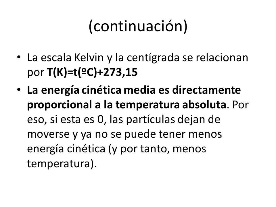 (continuación) La escala Kelvin y la centígrada se relacionan por T(K)=t(ºC)+273,15 La energía cinética media es directamente proporcional a la temper
