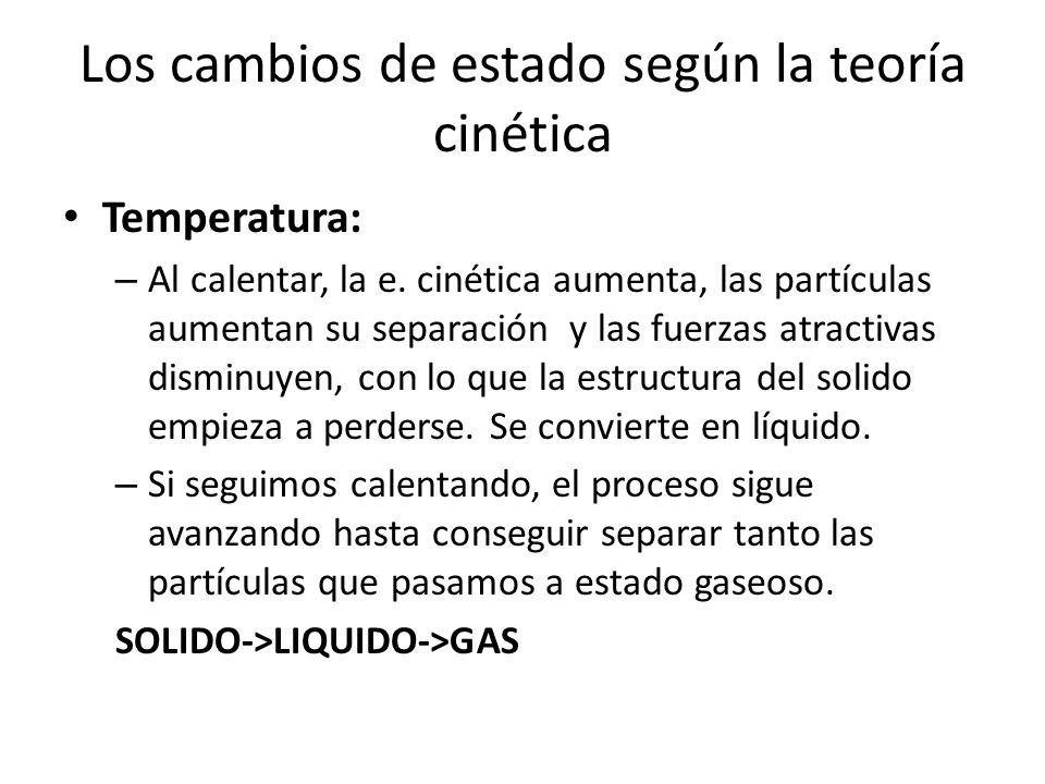 Los cambios de estado según la teoría cinética Temperatura: – Al calentar, la e. cinética aumenta, las partículas aumentan su separación y las fuerzas