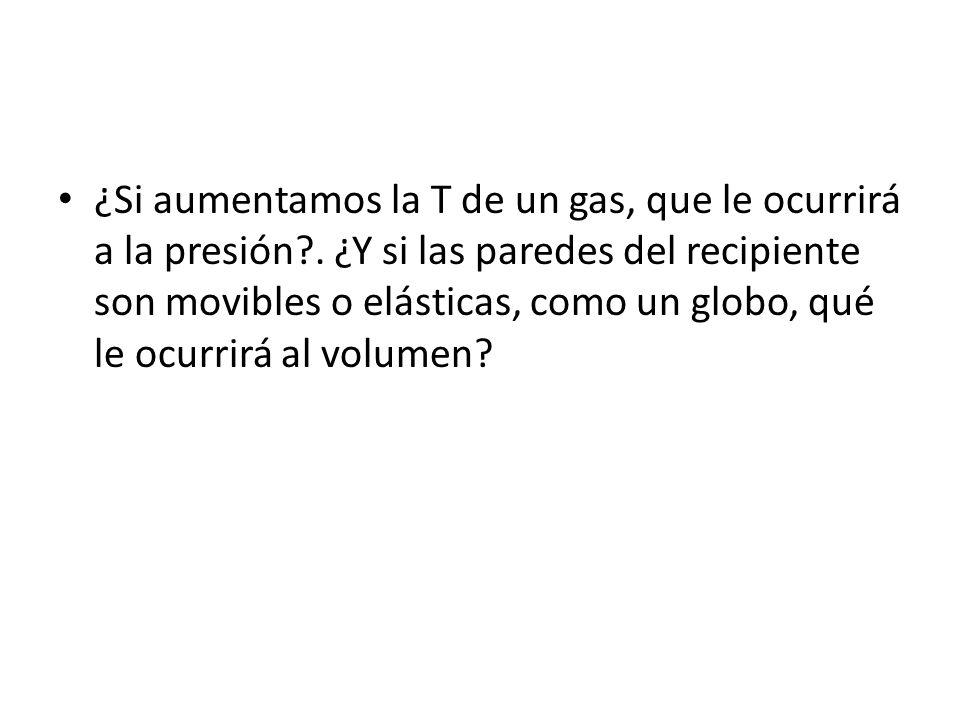 ¿Si aumentamos la T de un gas, que le ocurrirá a la presión?. ¿Y si las paredes del recipiente son movibles o elásticas, como un globo, qué le ocurrir