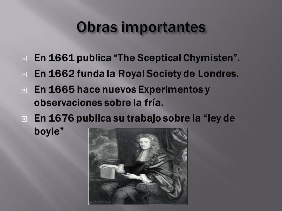 En 1661 publica The Sceptical Chymisten. En 1662 funda la Royal Society de Londres. En 1665 hace nuevos Experimentos y observaciones sobre la fría. En