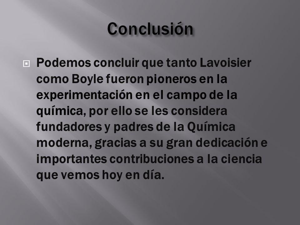 Podemos concluir que tanto Lavoisier como Boyle fueron pioneros en la experimentación en el campo de la química, por ello se les considera fundadores
