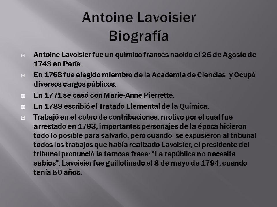 Antoine Lavoisier fue un químico francés nacido el 26 de Agosto de 1743 en París. En 1768 fue elegido miembro de la Academia de Ciencias y Ocupó diver