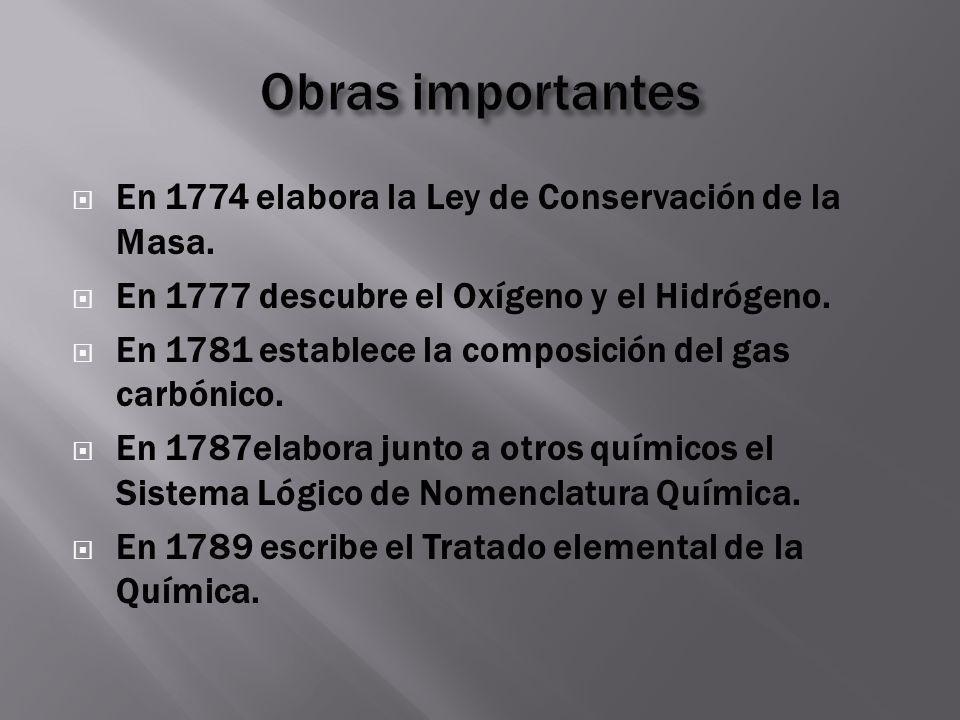 En 1774 elabora la Ley de Conservación de la Masa. En 1777 descubre el Oxígeno y el Hidrógeno. En 1781 establece la composición del gas carbónico. En