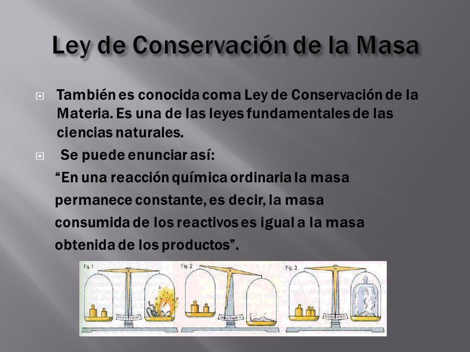 También es conocida coma Ley de Conservación de la Materia. Es una de las leyes fundamentales de las ciencias naturales. Se puede enunciar así: En una