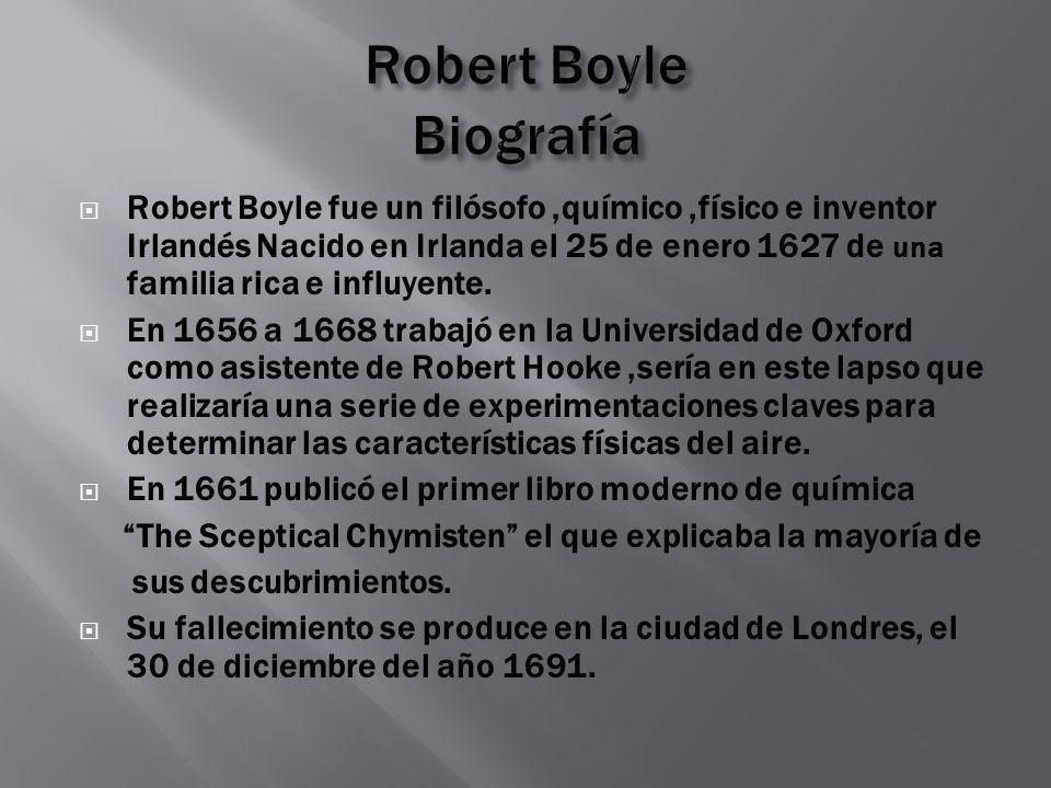 Robert Boyle fue un filósofo,químico,físico e inventor Irlandés Nacido en Irlanda el 25 de enero 1627 de una familia rica e influyente. En 1656 a 1668