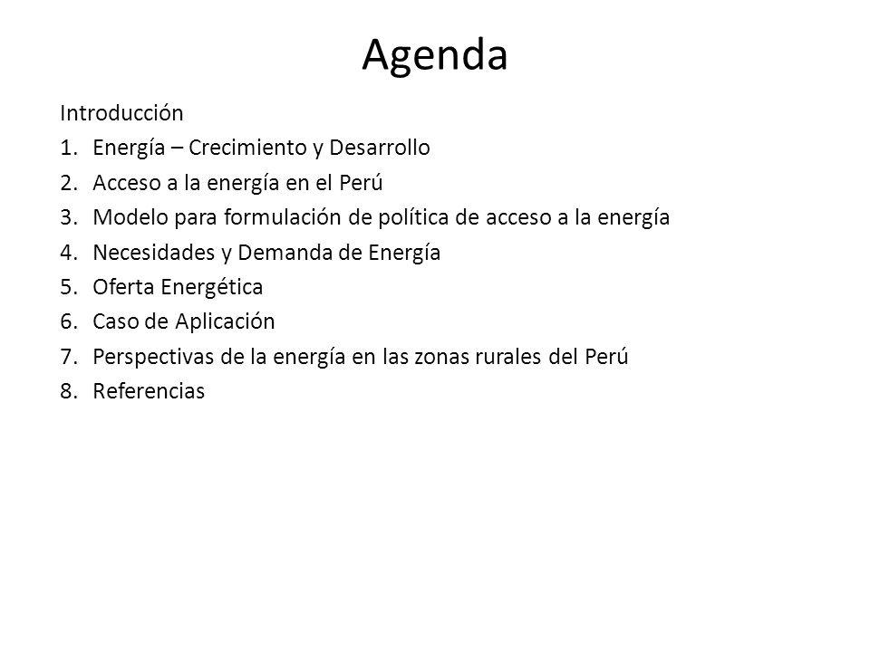 Agenda Introducción 1.Energía – Crecimiento y Desarrollo 2.Acceso a la energía en el Perú 3.Modelo para formulación de política de acceso a la energía 4.Necesidades y Demanda de Energía 5.Oferta Energética 6.Caso de Aplicación 7.Perspectivas de la energía en las zonas rurales del Perú 8.Referencias
