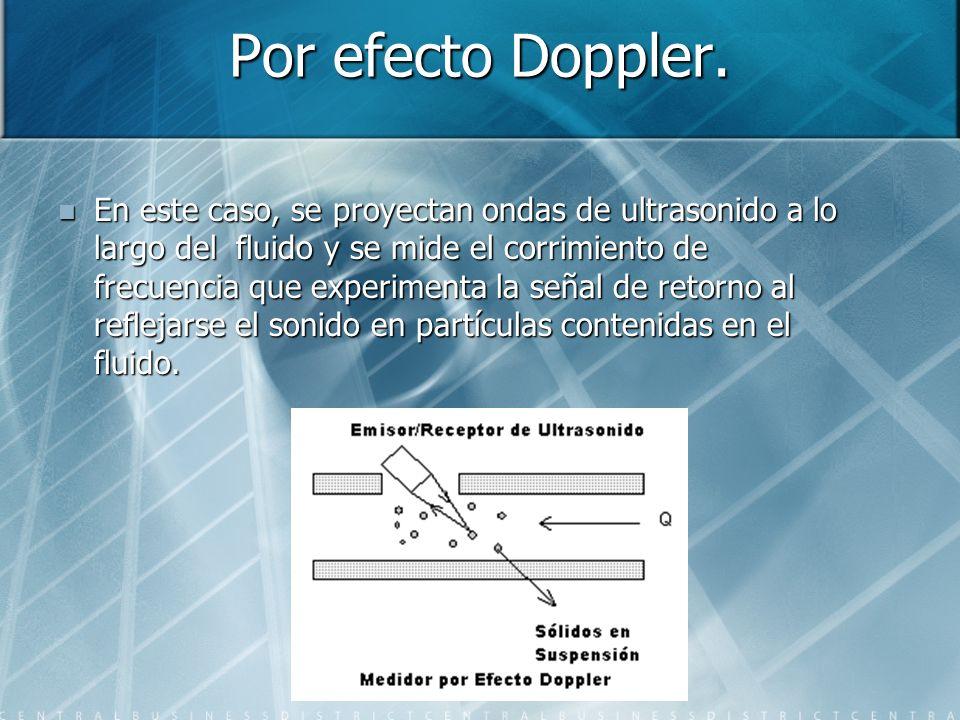 Por efecto Doppler. En este caso, se proyectan ondas de ultrasonido a lo largo del fluido y se mide el corrimiento de frecuencia que experimenta la se