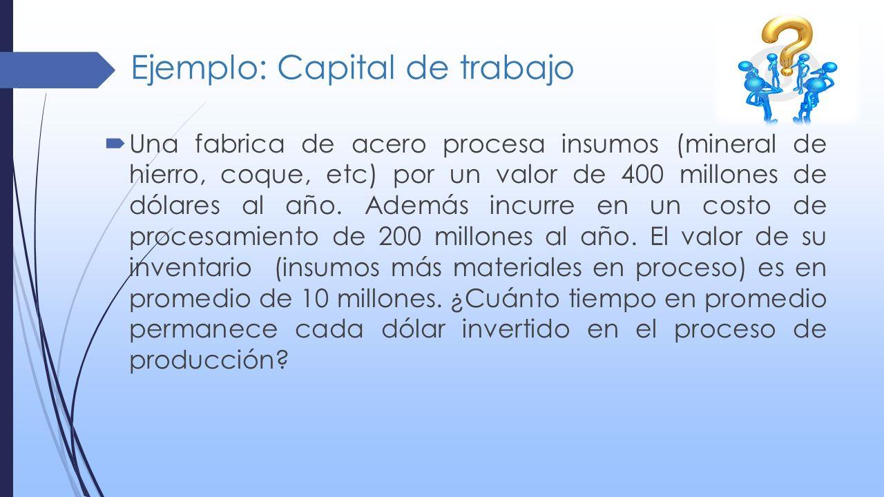 Ejemplo: Capital de trabajo Una fabrica de acero procesa insumos (mineral de hierro, coque, etc) por un valor de 400 millones de dólares al año. Ademá