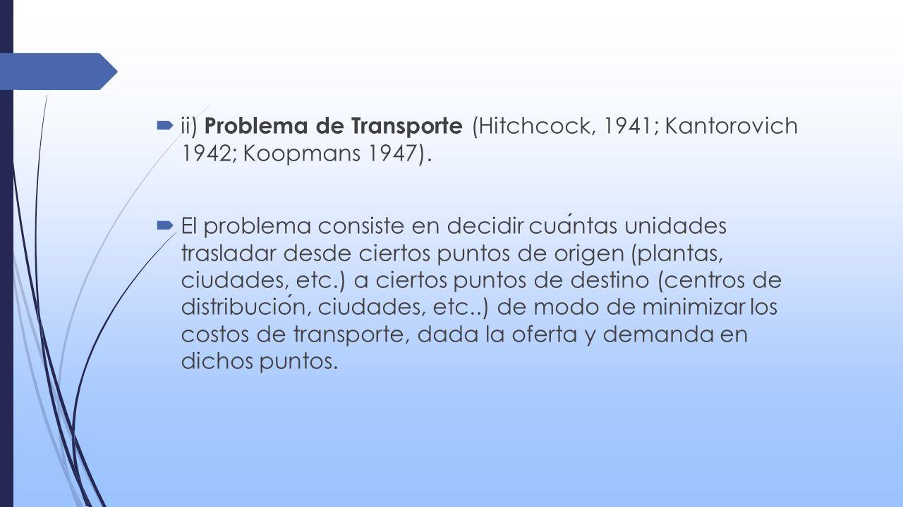ii) Problema de Transporte (Hitchcock, 1941; Kantorovich 1942; Koopmans 1947). El problema consiste en decidir cuantas unidades trasladar desde cierto