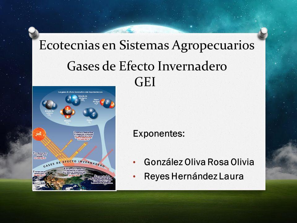 Gases de Efecto Invernadero GEI Exponentes: González Oliva Rosa Olivia Reyes Hernández Laura Ecotecnias en Sistemas Agropecuarios