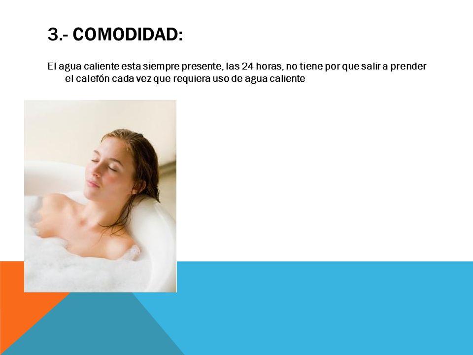3.- COMODIDAD: El agua caliente esta siempre presente, las 24 horas, no tiene por que salir a prender el calefón cada vez que requiera uso de agua cal