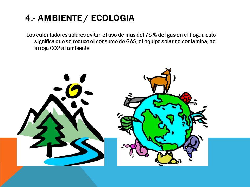 4.- AMBIENTE / ECOLOGIA Los calentadores solares evitan el uso de mas del 75 % del gas en el hogar, esto significa que se reduce el consumo de GAS, el equipo solar no contamina, no arroja CO2 al ambiente