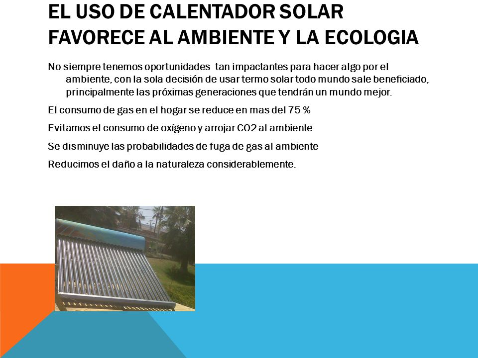 EL USO DE CALENTADOR SOLAR FAVORECE AL AMBIENTE Y LA ECOLOGIA No siempre tenemos oportunidades tan impactantes para hacer algo por el ambiente, con la