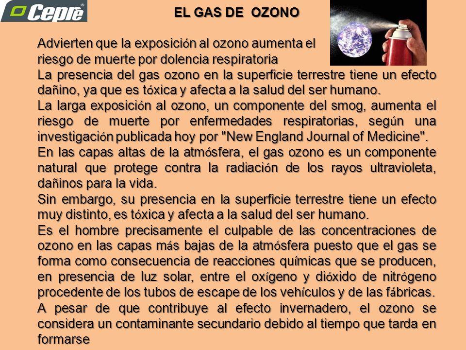 Advierten que la exposici ó n al ozono aumenta el riesgo de muerte por dolencia respiratoria La presencia del gas ozono en la superficie terrestre tiene un efecto da ñ ino, ya que es t ó xica y afecta a la salud del ser humano.