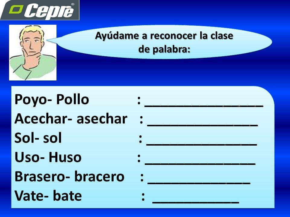 Ayúdame a reconocer la clase de palabra: Poyo- Pollo : _______________ Acechar- asechar : ______________ Sol- sol : ______________ Uso- Huso : ______________ Brasero- bracero : _____________ Vate- bate : ___________ Poyo- Pollo : _______________ Acechar- asechar : ______________ Sol- sol : ______________ Uso- Huso : ______________ Brasero- bracero : _____________ Vate- bate : ___________