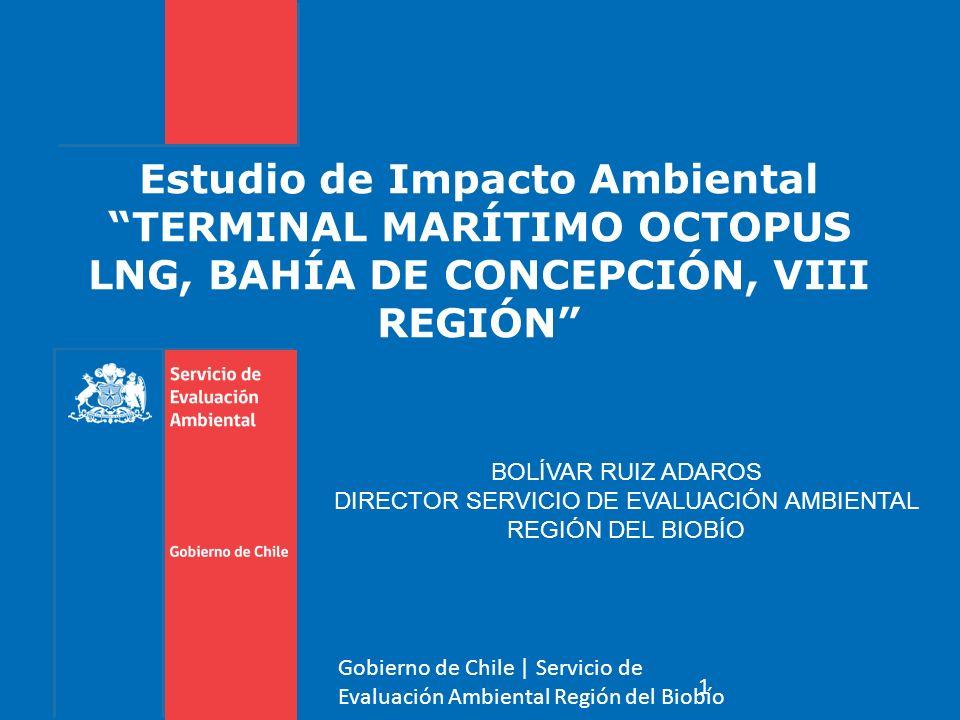 Estudio de Impacto AmbientalTERMINAL MARÍTIMO OCTOPUS LNG, BAHÍA DE CONCEPCIÓN, VIII REGIÓN 1 Gobierno de Chile | Servicio de Evaluación Ambiental Región del Biobío BOLÍVAR RUIZ ADAROS DIRECTOR SERVICIO DE EVALUACIÓN AMBIENTAL REGIÓN DEL BIOBÍO