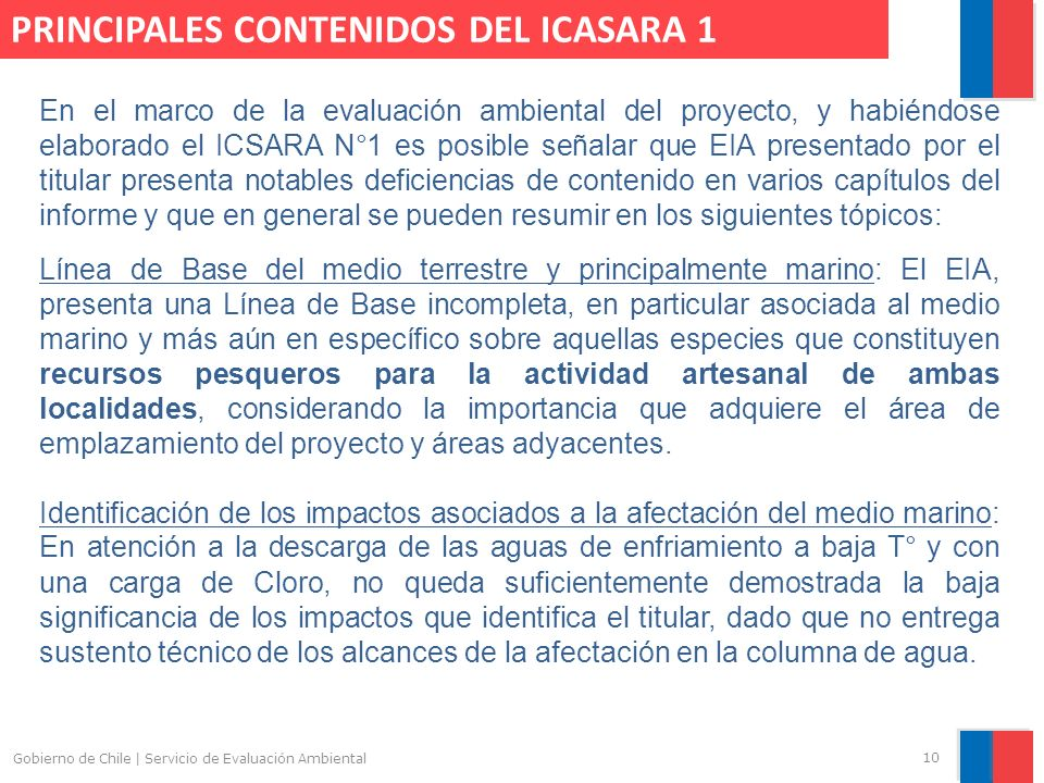 Gobierno de Chile | Servicio de Evaluación Ambiental 10 PRINCIPALES CONTENIDOS DEL ICASARA 1 En el marco de la evaluación ambiental del proyecto, y habiéndose elaborado el ICSARA N°1 es posible señalar que EIA presentado por el titular presenta notables deficiencias de contenido en varios capítulos del informe y que en general se pueden resumir en los siguientes tópicos: Línea de Base del medio terrestre y principalmente marino: El EIA, presenta una Línea de Base incompleta, en particular asociada al medio marino y más aún en específico sobre aquellas especies que constituyen recursos pesqueros para la actividad artesanal de ambas localidades, considerando la importancia que adquiere el área de emplazamiento del proyecto y áreas adyacentes.
