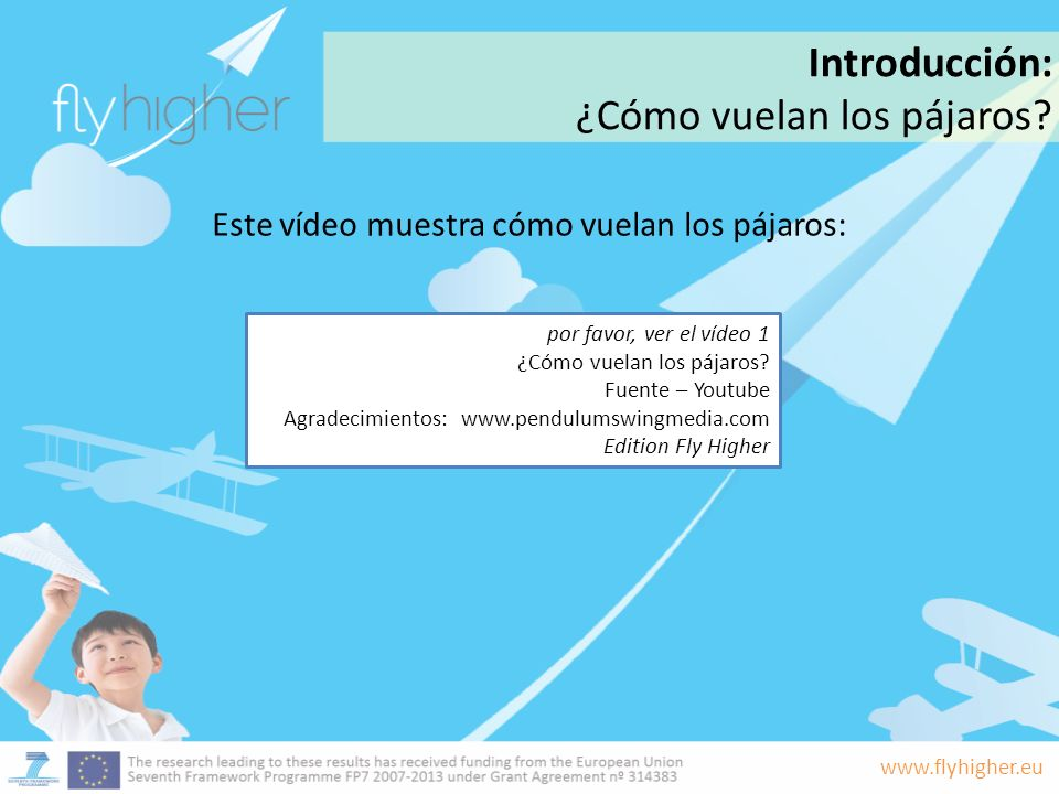 www.flyhigher.eu Este vídeo muestra cómo vuelan los pájaros: Introducción: ¿Cómo vuelan los pájaros? por favor, ver el vídeo 1 ¿Cómo vuelan los pájaro