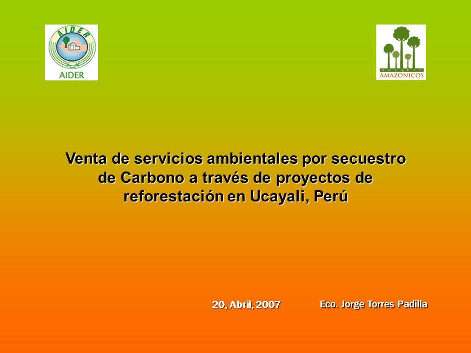 Venta de servicios ambientales por secuestro de Carbono a través de proyectos de reforestación en Ucayali, Perú Eco. Jorge Torres Padilla 20, Abril, 2