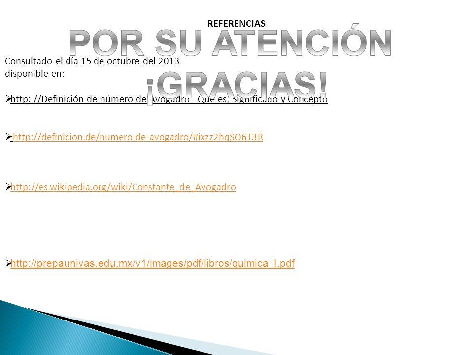 REFERENCIAS Consultado el día 15 de octubre del 2013 disponible en: http: //Definición de número de Avogadro - Qué es, Significado y Concepto http://d
