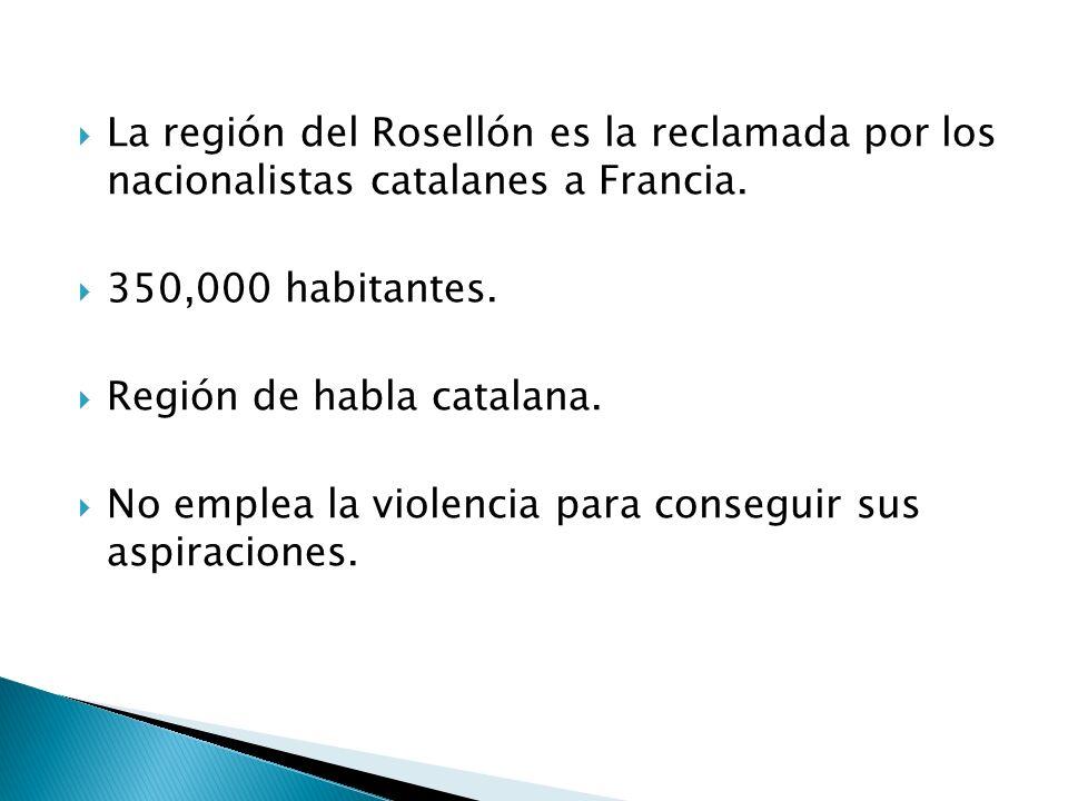 La región del Rosellón es la reclamada por los nacionalistas catalanes a Francia. 350,000 habitantes. Región de habla catalana. No emplea la violencia