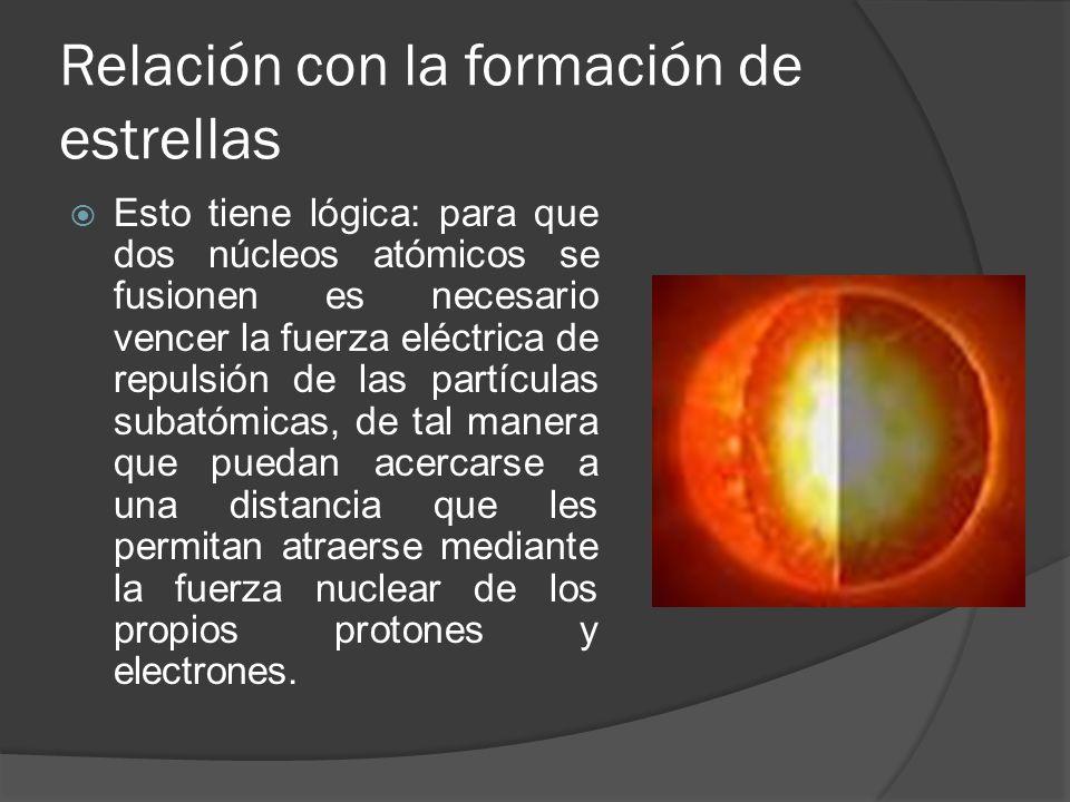 Relación con la formación de estrellas Esto tiene lógica: para que dos núcleos atómicos se fusionen es necesario vencer la fuerza eléctrica de repulsión de las partículas subatómicas, de tal manera que puedan acercarse a una distancia que les permitan atraerse mediante la fuerza nuclear de los propios protones y electrones.