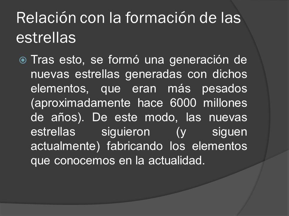 Relación con la formación de las estrellas Tras esto, se formó una generación de nuevas estrellas generadas con dichos elementos, que eran más pesados (aproximadamente hace 6000 millones de años).