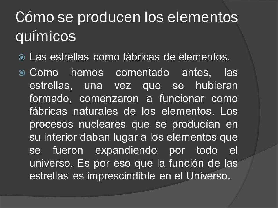 Cómo se producen los elementos químicos Las estrellas como fábricas de elementos. Las estrellas como fábricas de elementos. Como hemos comentado antes