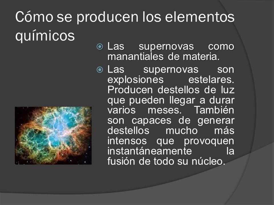 Cómo se producen los elementos químicos Las supernovas como manantiales de materia. Las supernovas como manantiales de materia. Las supernovas son exp