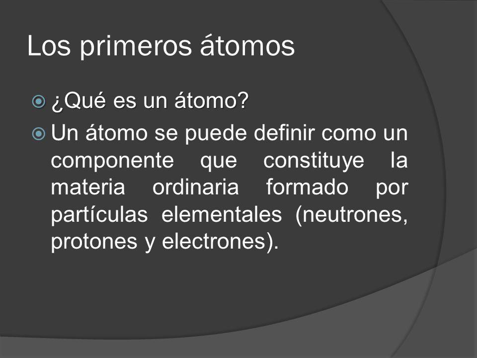 Los primeros átomos ¿Qué es un átomo? ¿Qué es un átomo? Un átomo se puede definir como un componente que constituye la materia ordinaria formado por p