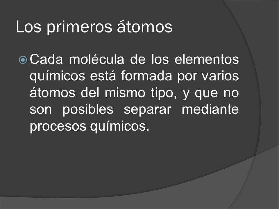 Los primeros átomos Cada molécula de los elementos químicos está formada por varios átomos del mismo tipo, y que no son posibles separar mediante proc