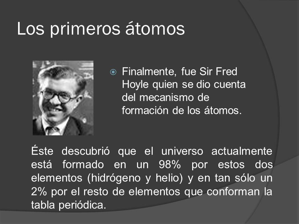Los primeros átomos Finalmente, fue Sir Fred Hoyle quien se dio cuenta del mecanismo de formación de los átomos. Éste descubrió que el universo actual