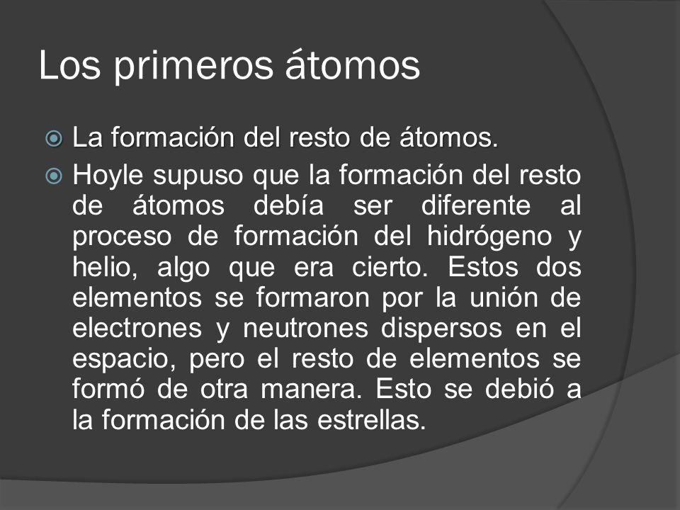 Los primeros átomos La formación del resto de átomos. La formación del resto de átomos. Hoyle supuso que la formación del resto de átomos debía ser di